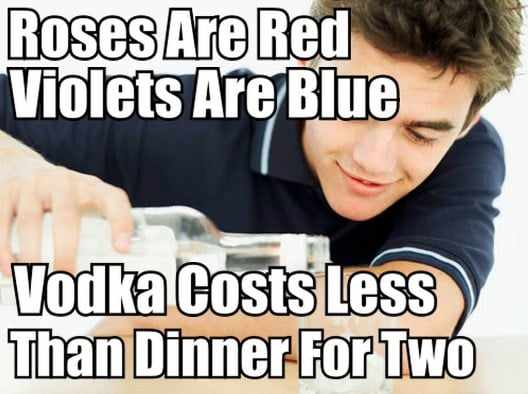 roses are red violets are blue, vodka costs less than dinner for two