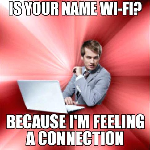 Is your name wifi because i am feeling a connection