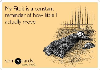 My Fitbit is a constant reminder of how little I actually move.