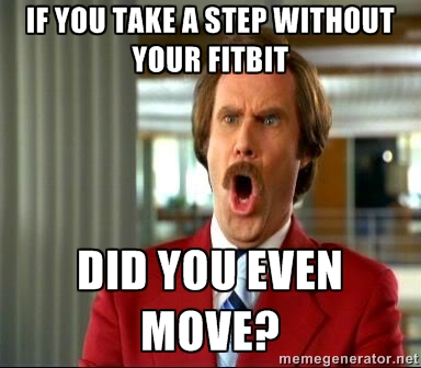 If you take a step without your Fitbit, did you even move? fitbit meme