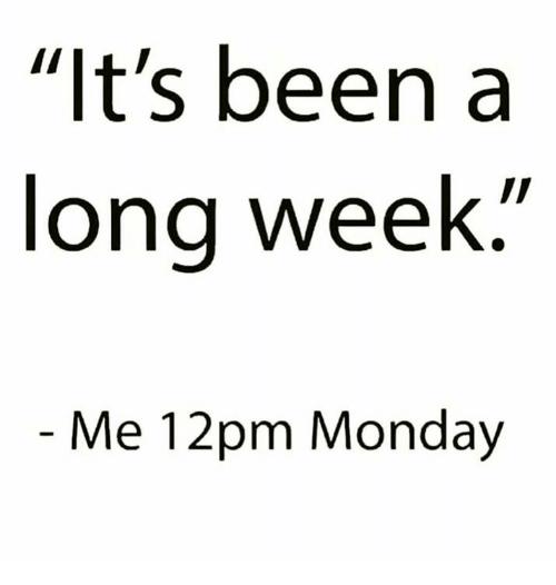 its been a long week - me 12pm monday meme