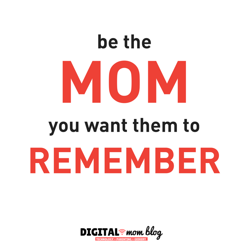 Inspirations for Moms - Be the mom you want them to remember.