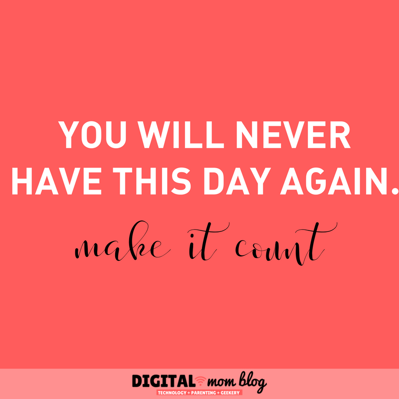 You will never have this day again. Make it count. Inspirational mom quotes
