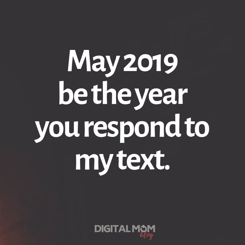 May 2019 be the year you respond to my text.