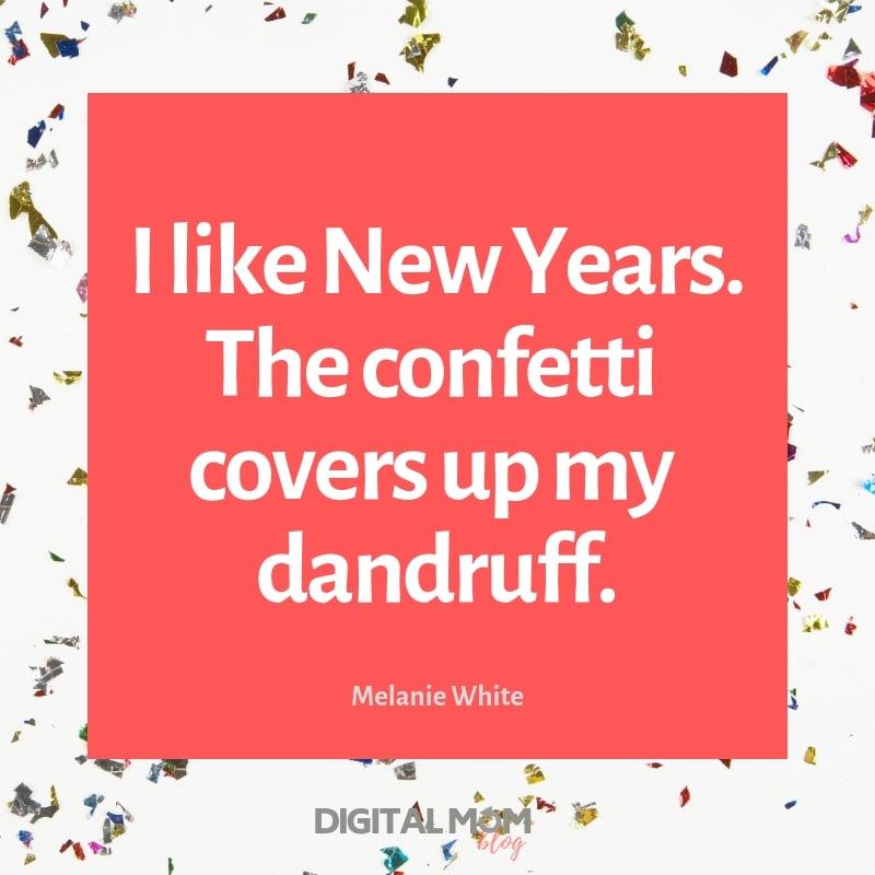 I like new years. The confetti covers up my dandruff. - Melanie White