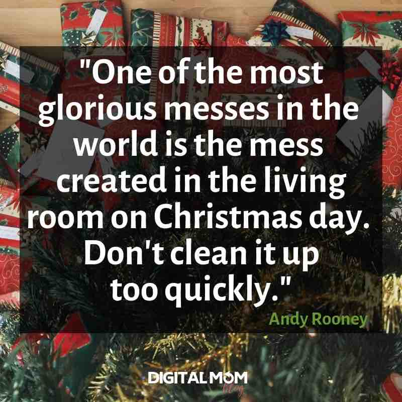 """One of the most glorious messes in the whole world is the mess created in the living room on Christmas day. Don't clean it up too quickly."" Andy Rooney quote"