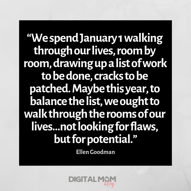 """""""We spend January 1 walking through our lives, room by room, drawing up a list of work to be done, cracks to be patched. Maybe this year, to balance the list, we ought to walk through the rooms of our lives…not looking for flaws, but for potential."""""""
