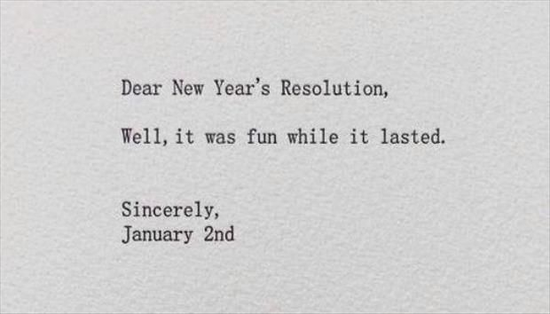 Dear New Year's Resolutions - Well, it was fun while it lasted. Sincerely, January 2nd.