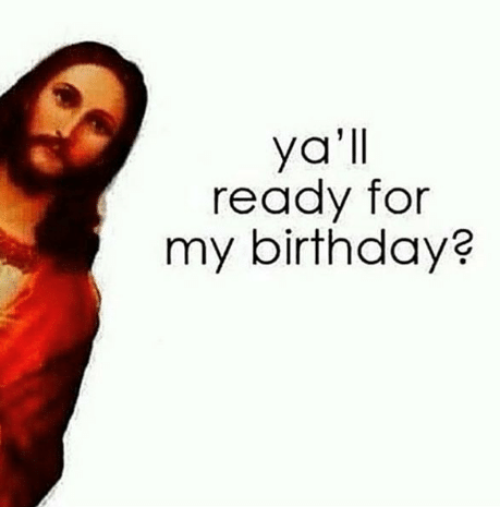 yall ready for my birthday - jesus birthday meme