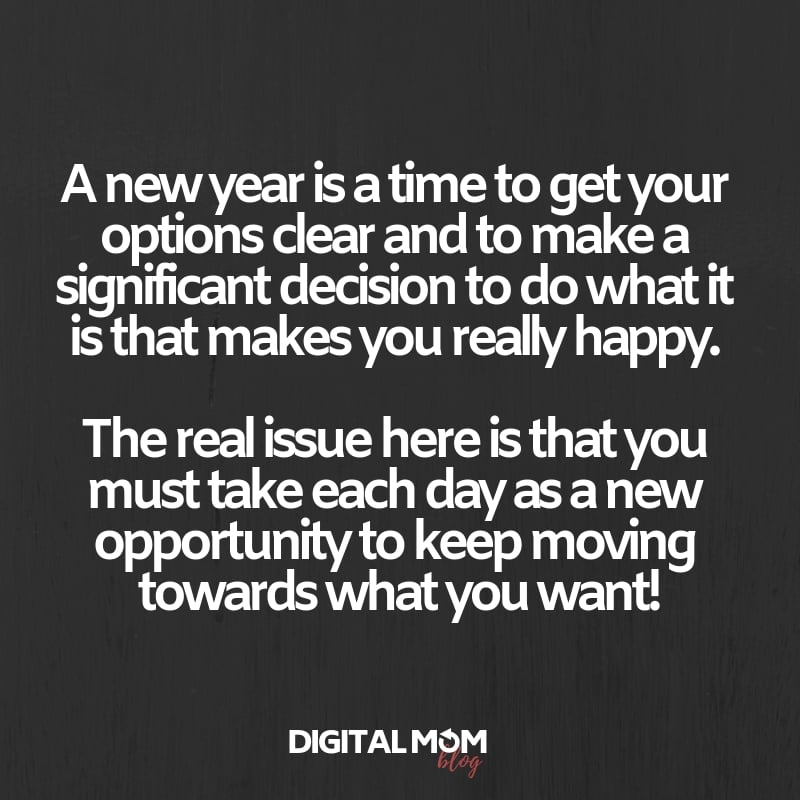 A new year is a time to get your options clear and to make a significant decision to do what it is that makes you really happy. The real issue here is that you must take each day as a new opportunity to keep moving towards what you want!