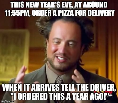 "This New Year's Eve, at around 11:55 pm, order a pizza for delivery. When it arrives tell the driver ""I ordered this a year ago."""
