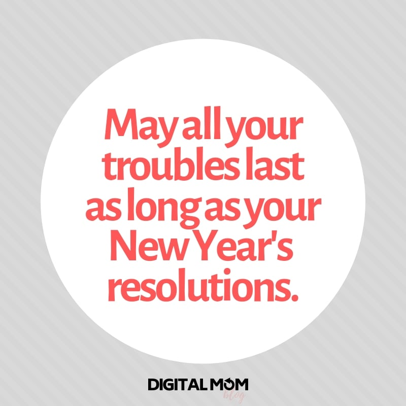 May all your troubles last as long as your New Year's resolutions.