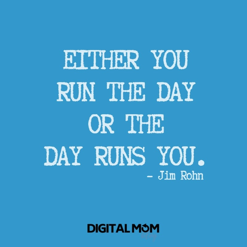 Either you run the day or the day runs you. - Jim Rohn quote