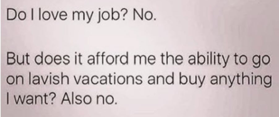 Work Meme - do i love my job? no. But does it afford me the ability to go on lavish vacations and buy anything I want? also no.