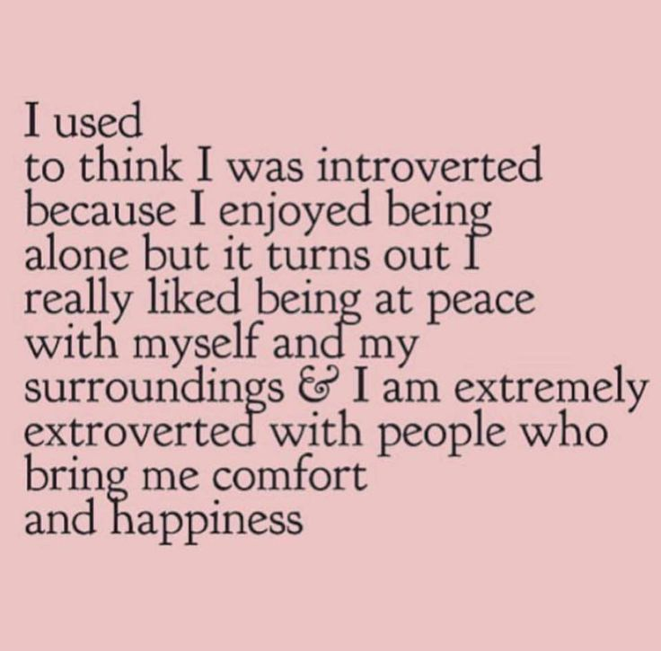 Introvert Extrovert I used to think I was introverted because I enjoyed being alone but it turns out I really like being at peace with myself and my surroundings and I am extremely extroverted with people who bring me comfort and happiness.
