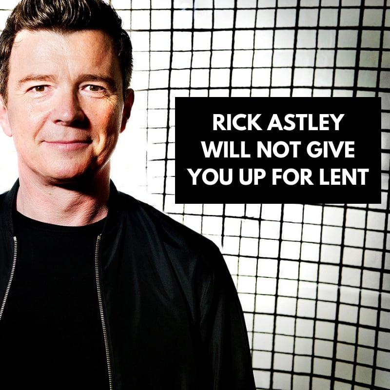 Rick Astley Will Not Give You Up For Lent