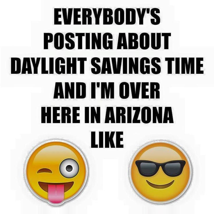 everybody's posting about daylight savings time and i'm over here in arizona like - no daylight savings time in arizon