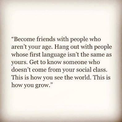 Quote About Diversity - Become friends with people who aren't your age. Hang out with people whose first language isn't the same as yours. Get to know someone who doesn't come from your social class. This is how you see the world. This is how you grow.  -unknown