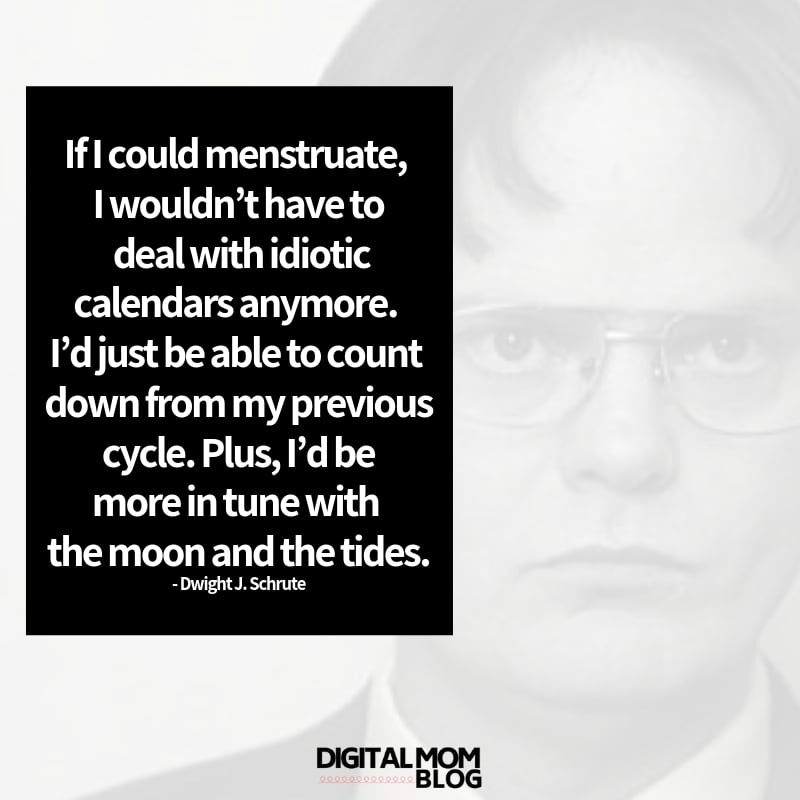 If I could menstruate, I wouldn't have to deal with idiotic calendars anymore. I'd just be able to count down from my previous cycle. Plus, I'd be more in tune with the moon and the tides. - Dwight Schrute Quote