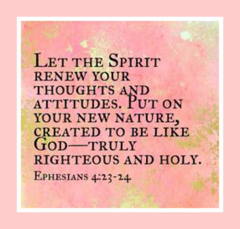 Let the spirit renew your thoughts and attitudes. Put on your new nature created to be like God - truly righteous and holy. Ephesians 4:23-24