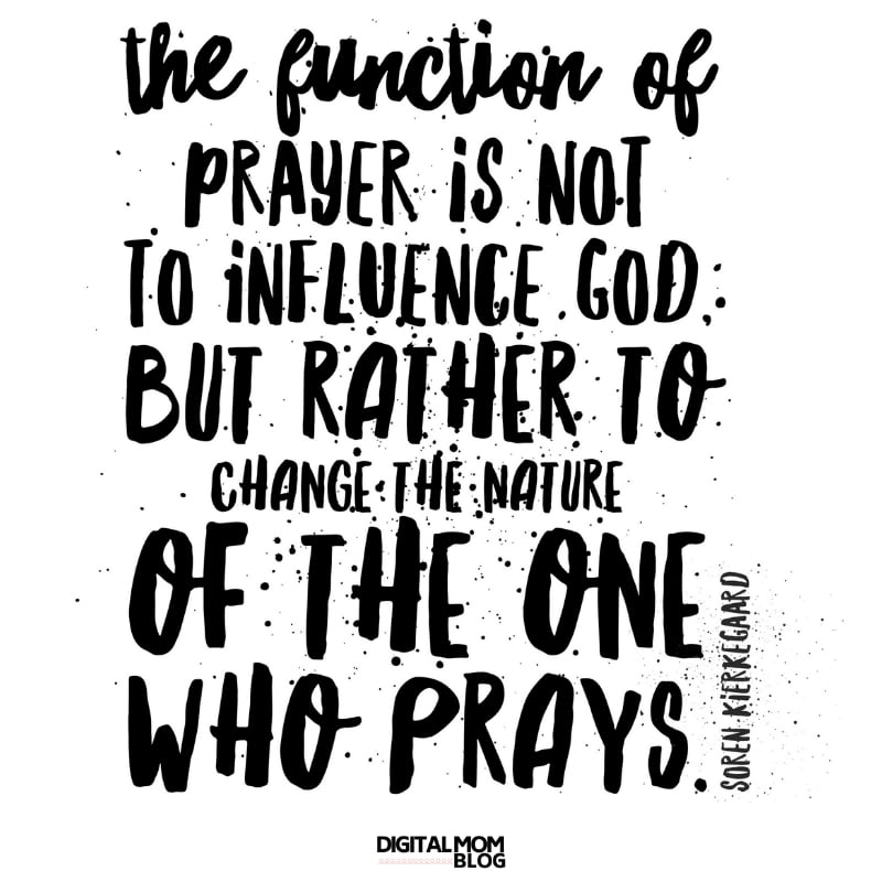 The function of prayer is not to influence God but rather to change the nature of the one who prays. Soren Kierkkgard prayer quote