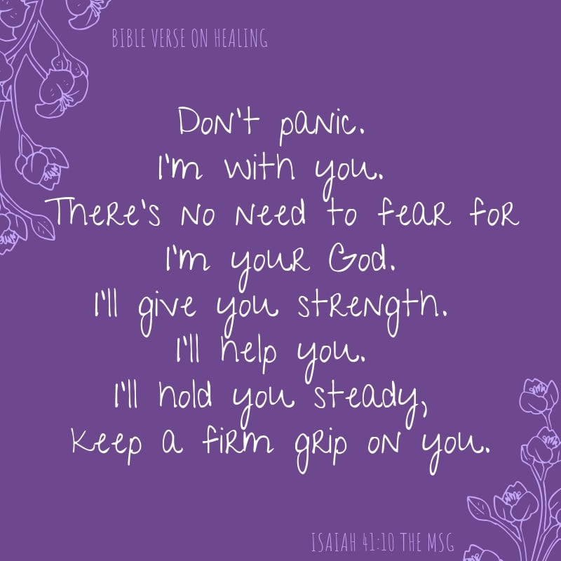 Isaiah 41:10 The MSG Don't panic. I'm with you. There's no need to fear for I'm your God. I'll give you strength. I'll help you. I'll hold you steady, keep a firm grip on you. Healing scripture