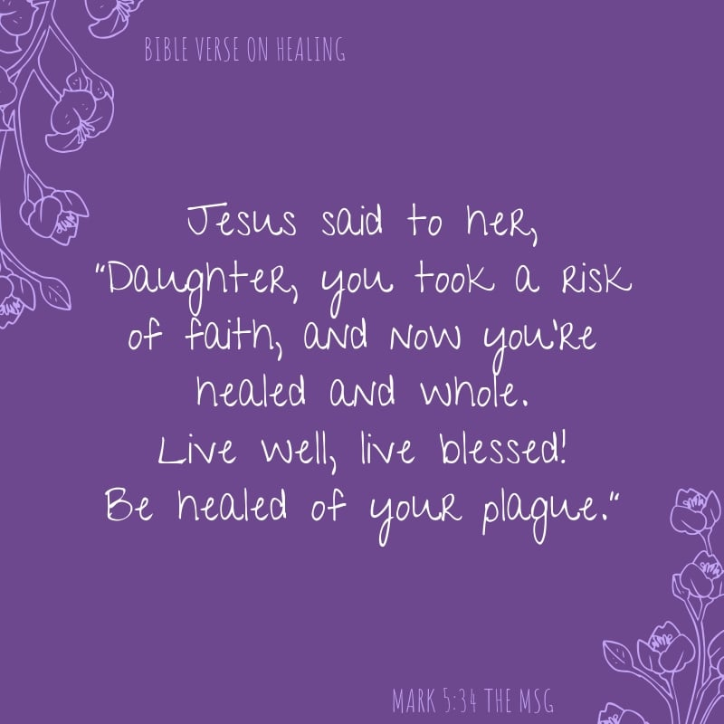 """Mark 5:34 The Message translation Jesus said to her, """"Daughter, you took a risk of faith, and now you're healed and whole. Live well, live blessed! Be healed of your plague."""" healing scriptures"""
