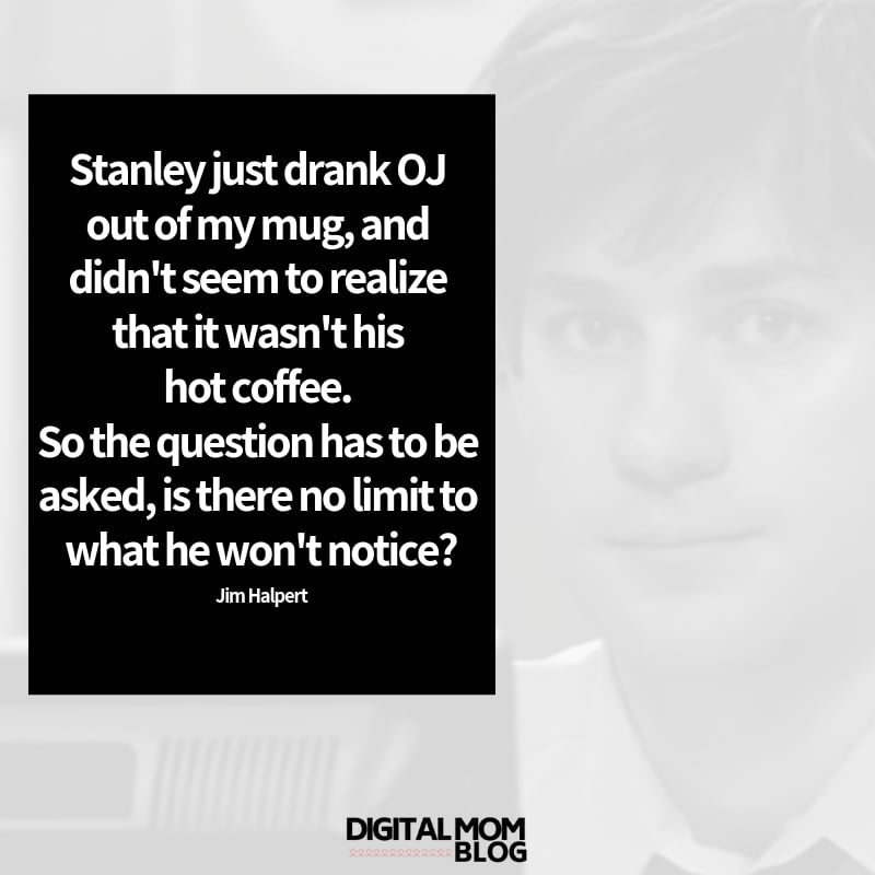 Stanley just drank OJ out of my mug, and didn't seem to realize that it wasn't his hot coffee. So the question has to be asked, is there no limit to what he won't notice? - Jim Halpert