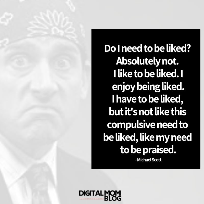 Do I need to be liked? Absolutely not. I like to be liked. I enjoy being liked. I have to be liked, but it's not like this compulsive need to be liked, like my need to be praised. - Michael Scott