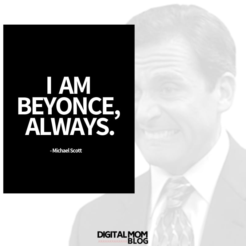 I am beyonce, always. Michael Scott The Office Quotes