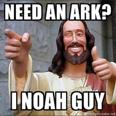 Need an Ark? I Noah guy - Jesus knows