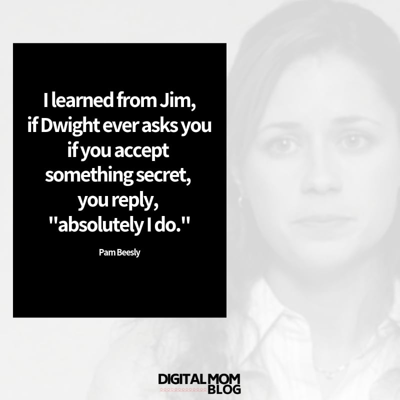 "I learned from Jim, if Dwight ever asks you if you accept something secret, you reply, ""absolutely I do."" - Pam Beelsy Quotes"