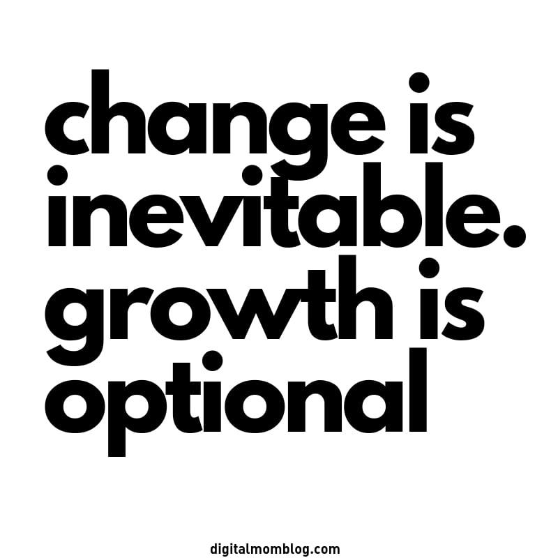 change is inevitable. growth is optional