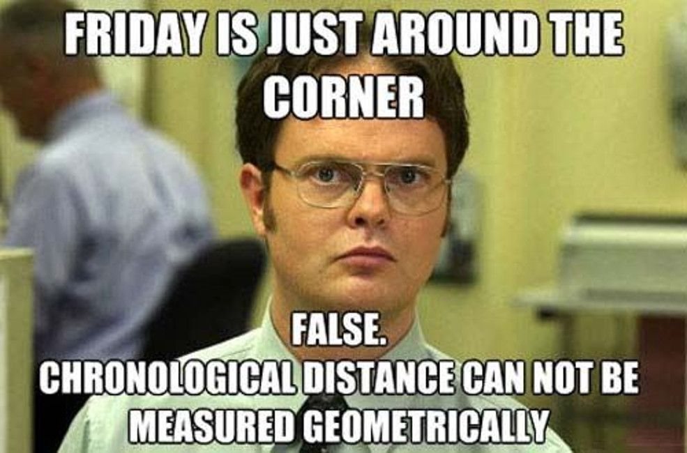 Friday is just around the corner. False. Chronological distance can not be measured geometrically. Dwight from the Office - Memes about Friday