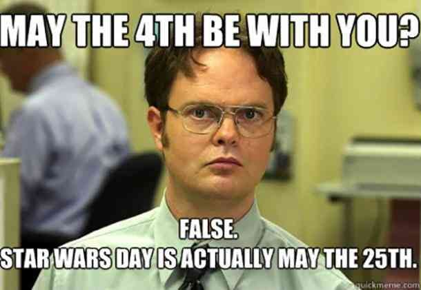 Dwight from the Office says - May the 4th be with you? FALSE - Star Wars Day is Actually May the 25th.
