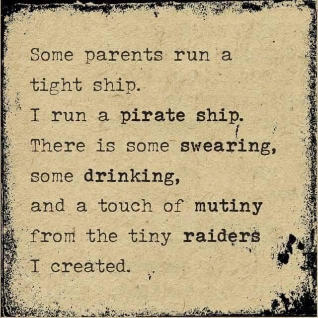 Some parents run a tight ship. I run a pirate ship. There is some swearing, some drinking and a touch of mutiny from the tiny raider I created.