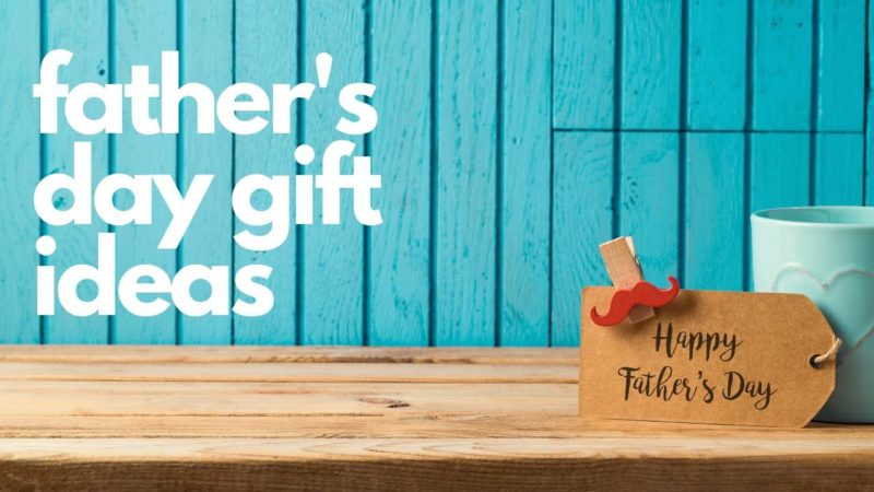Best Gifts for Fathers Day 2019 – Ideas Dad Will Love