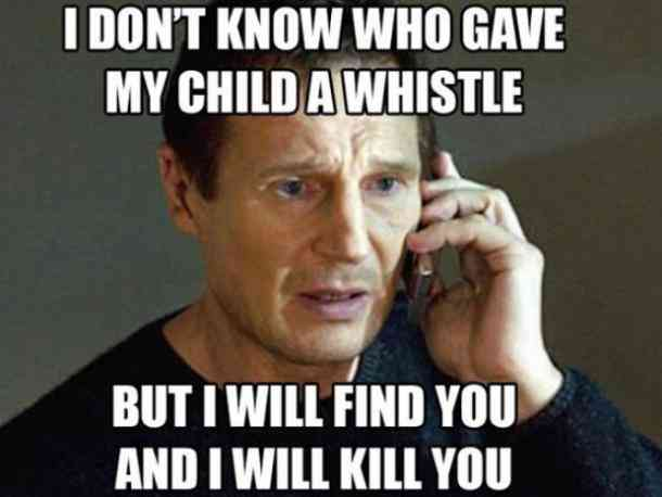 I dont know who gave my child a whistle but i will find you and i will kill you.
