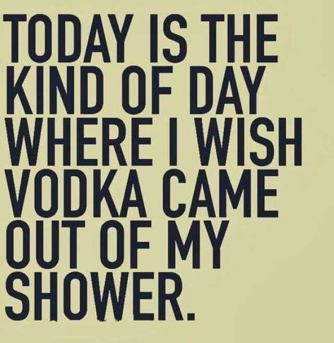 today is the day i want vodka to come out of my shower