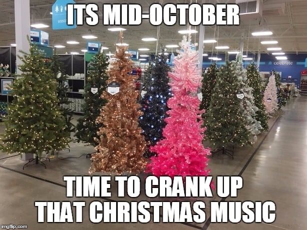 october time to crank up that christmas music - Christmas in October memes