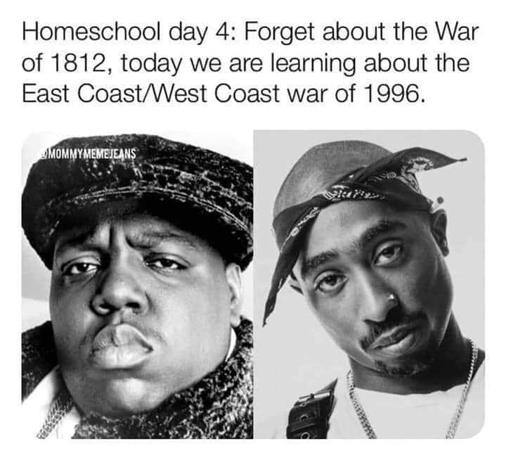 Homeschool day 4 forget the war of 1812, today we are learning about the east coast west coast war of 1996. Homeschool meme when mom teaches