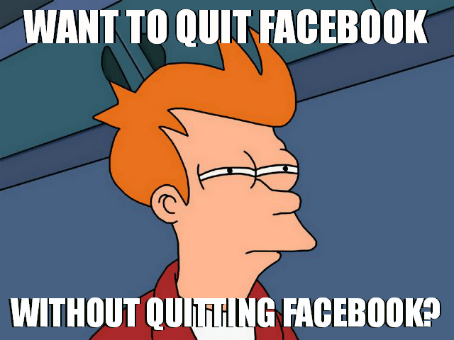 Pssst... did you read about deactivating your Facebook account? You can quit Facebook without quitting Facebook!