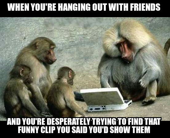 When you are hanging with friends and you are desperately trying to find that funny clip you said you'd show them. Funny friends meme