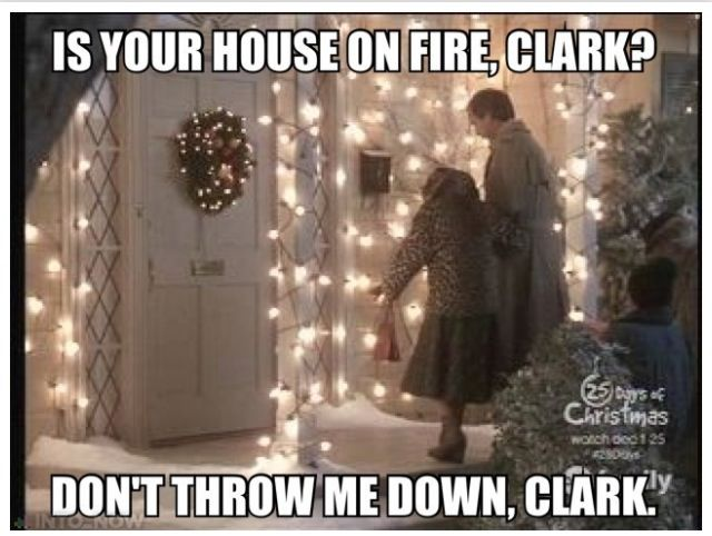 Is your house on fire, Clark? Don't throw me down Clark. Christmas Vacation meme