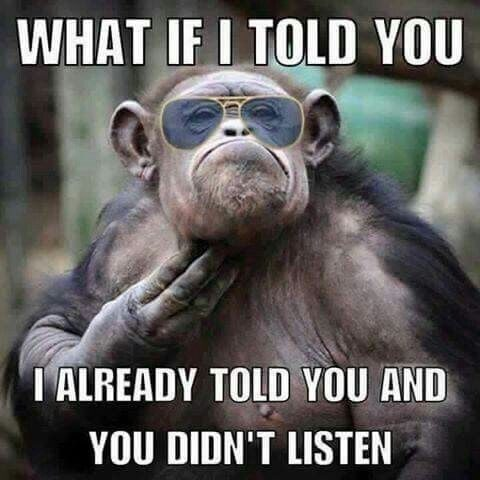 what if i told you i already told you and you dont listen - funny monkey memes
