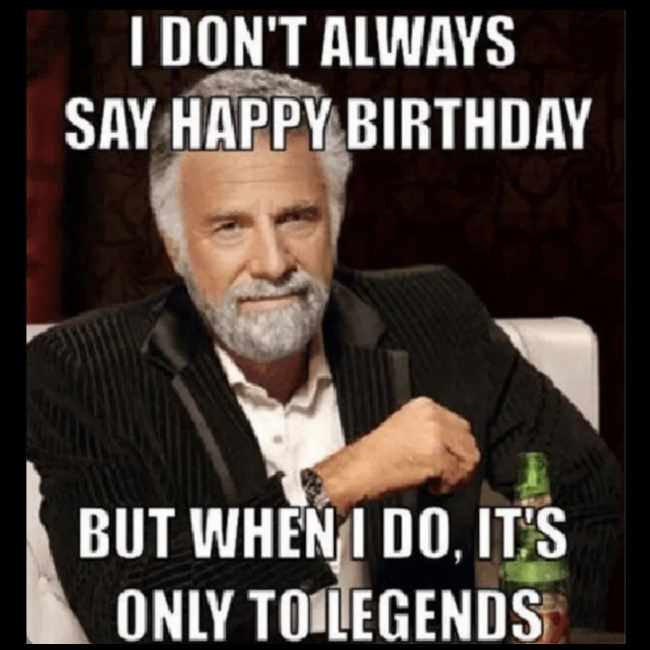 I won't always say happy birthday but when I do its only to legends birthday meme for guys