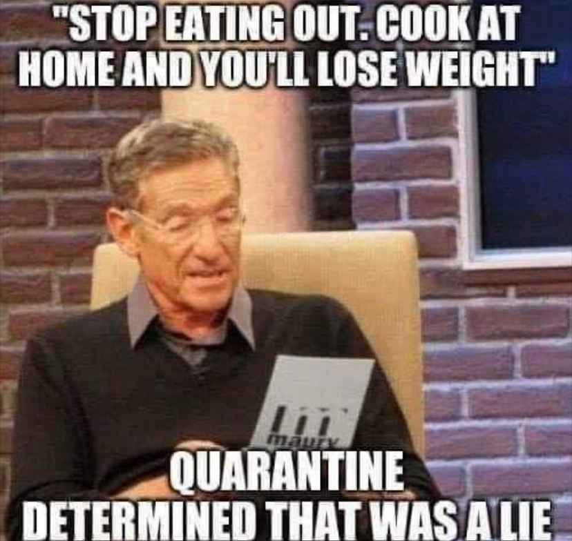 Funny quarantine meme - Stop eating out, cook at home and you'll lose weight. Maury says quarantine determines that was a lie.